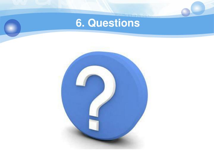 6. Questions
