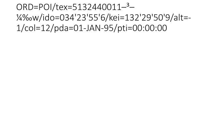 ORD=POI/tex=5132440011–³–¼‰w/ido=034'23'55'6/kei=132'29'50'9/alt=-1/col=12/pda=01-JAN-95/pti=00:00:00