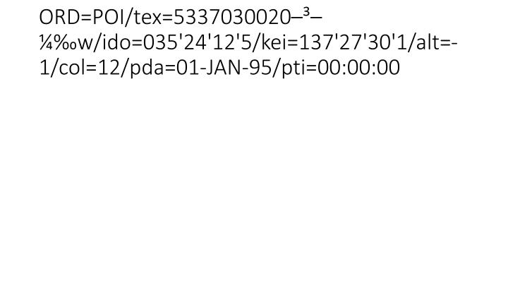 ORD=POI/tex=5337030020–³–¼‰w/ido=035'24'12'5/kei=137'27'30'1/alt=-1/col=12/pda=01-JAN-95/pti=00:00:00