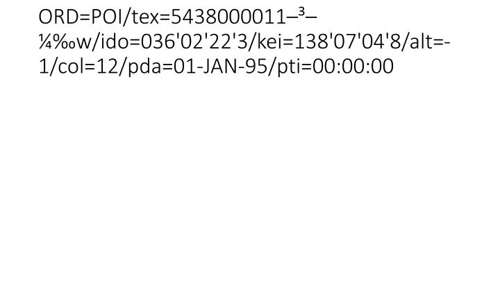 ORD=POI/tex=5438000011–³–¼‰w/ido=036'02'22'3/kei=138'07'04'8/alt=-1/col=12/pda=01-JAN-95/pti=00:00:00