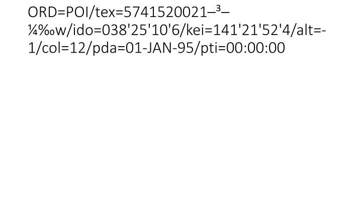 ORD=POI/tex=5741520021–³–¼‰w/ido=038'25'10'6/kei=141'21'52'4/alt=-1/col=12/pda=01-JAN-95/pti=00:00:00