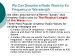 we can describe a radio wave by it s frequency or wavelength