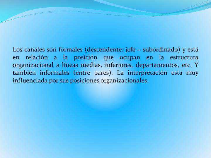 Los canales son formales (descendente: jefe – subordinado) y está en relación a la posición que ocupan en la estructura organizacional a líneas medias, inferiores, departamentos, etc. Y también informales (entre pares). La interpretación esta muy influenciada por sus posiciones organizacionales.