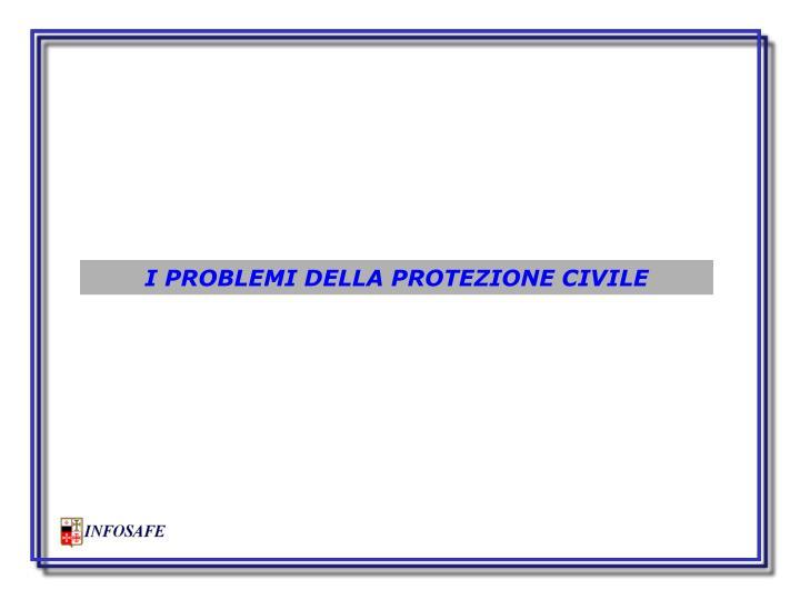 I PROBLEMI DELLA PROTEZIONE CIVILE