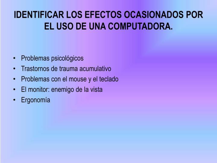 IDENTIFICAR LOS EFECTOS OCASIONADOS POR EL USO DE UNA COMPUTADORA.