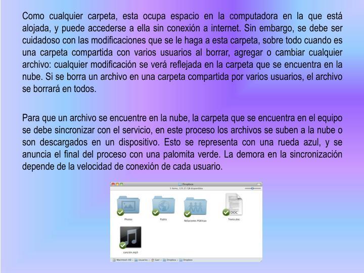 Como cualquier carpeta, esta ocupa espacio en la computadora en la que está alojada, y puede accederse a ella sin conexión a internet. Sin embargo, se debe ser cuidadoso con las modificaciones que se le haga a esta carpeta, sobre todo cuando es una carpeta compartida con varios usuarios al borrar, agregar o cambiar cualquier archivo: cualquier modificación se verá reflejada en la carpeta que se encuentra en la nube. Si se borra un archivo en una carpeta compartida por varios usuarios, el archivo se borrará en todos