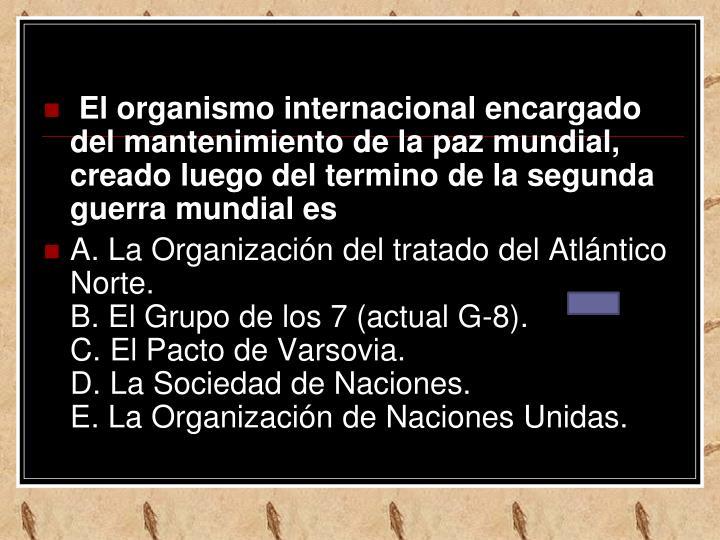 El organismo internacional encargado del mantenimiento de la paz mundial, creado luego del termino de la segunda guerra mundial es