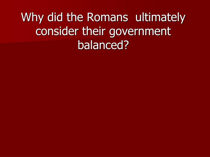 Why did the Romans  ultimately consider their government balanced?