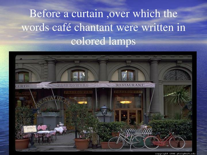 Before a curtain ,over which the words café chantant were written in colored lamps