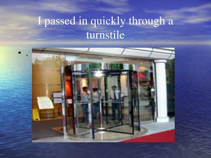 I passed in quickly through a turnstile