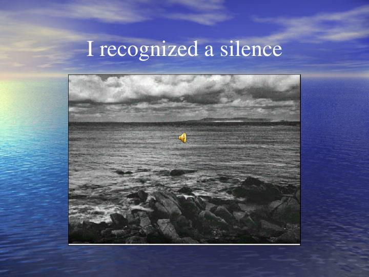 I recognized a silence