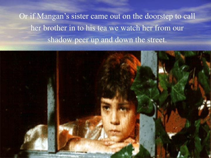 Or if Mangan's sister came out on the doorstep to call her brother in to his tea we watch her from our shadow peer up and down the street.