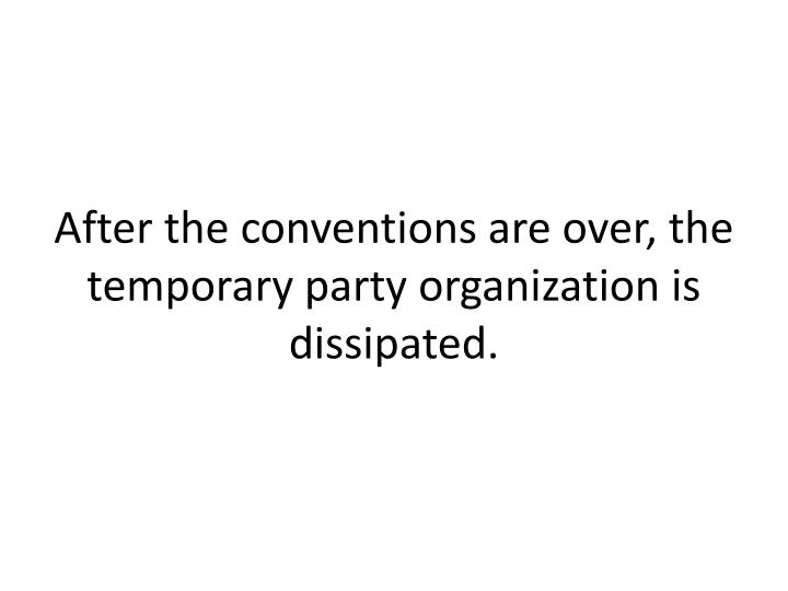 After the conventions are over, the temporary party organization is dissipated.