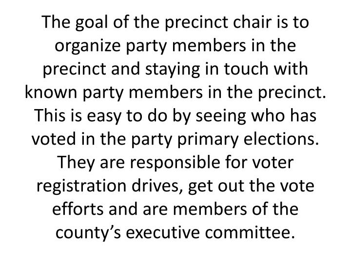 The goal of the precinct chair is to organize party members in the precinct and staying in touch with known party members in the precinct. This is easy to do by seeing who has voted in the party primary elections. They are responsible for voter registration drives, get out the vote efforts and are members of the county's executive committee.