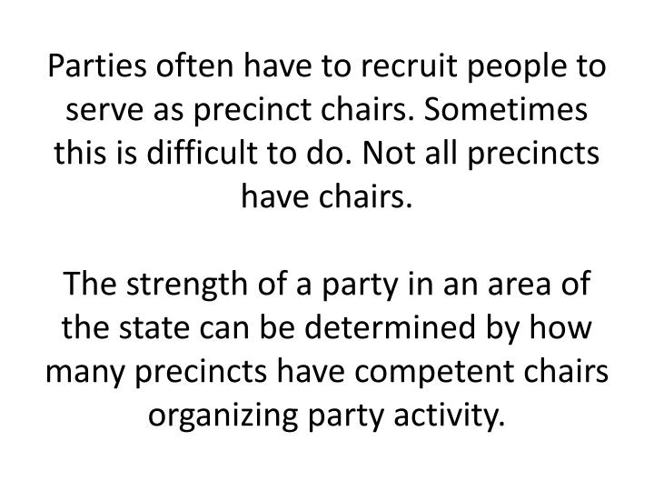 Parties often have to recruit people to serve as precinct chairs. Sometimes this is difficult to do. Not all precincts have chairs.