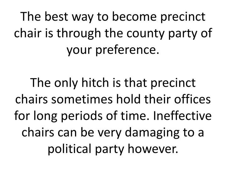 The best way to become precinct chair is through the county party of your preference.