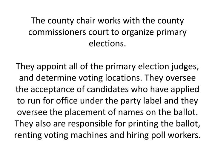 The county chair works with the county commissioners court to organize primary elections.