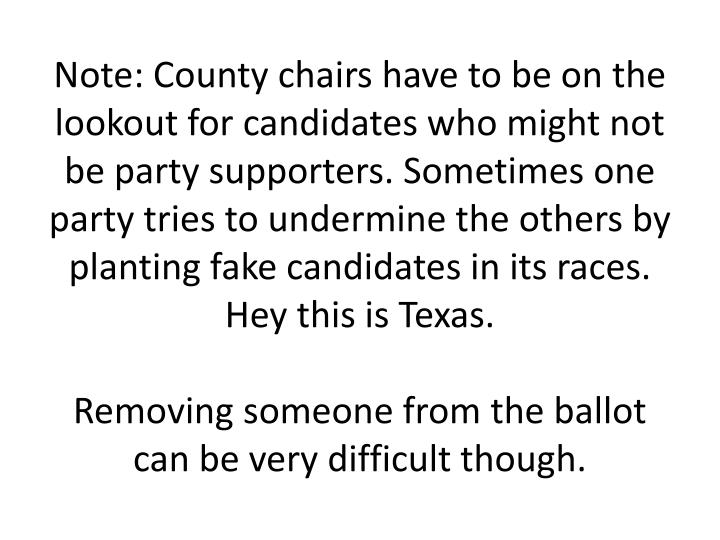 Note: County chairs have to be on the lookout for candidates who might not be party supporters. Sometimes one party tries to undermine the others by planting fake candidates in its races. Hey this is Texas.