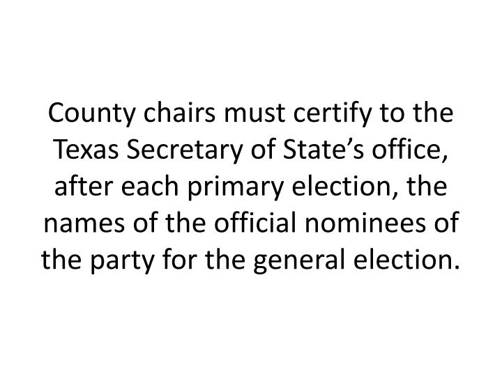 County chairs must certify to the Texas Secretary of State's office, after each primary election, the names of the official nominees of the party for the general election.
