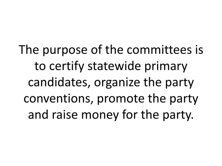 The purpose of the committees is to certify statewide primary candidates, organize the party conventions, promote the party and raise money for the party.