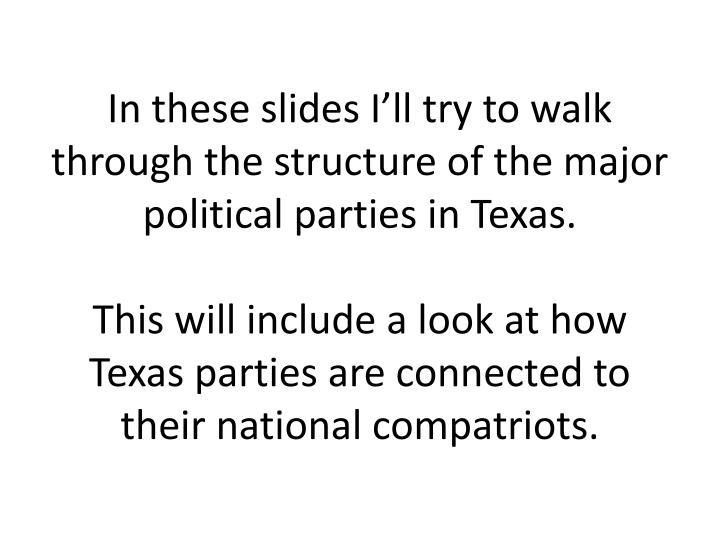 In these slides I'll try to walk through the structure of the major political parties in Texas.