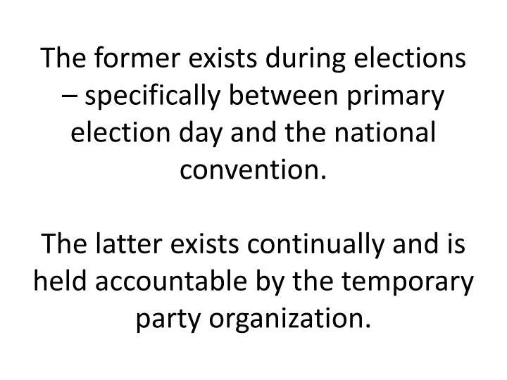 The former exists during elections – specifically between primary election day and the national convention.