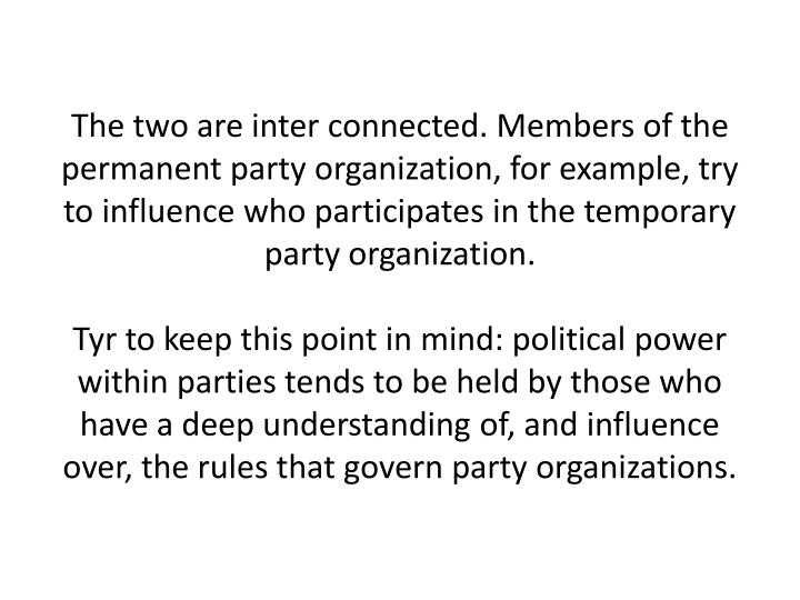 The two are inter connected. Members of the permanent party organization, for example, try to influence who participates in the temporary party organization.