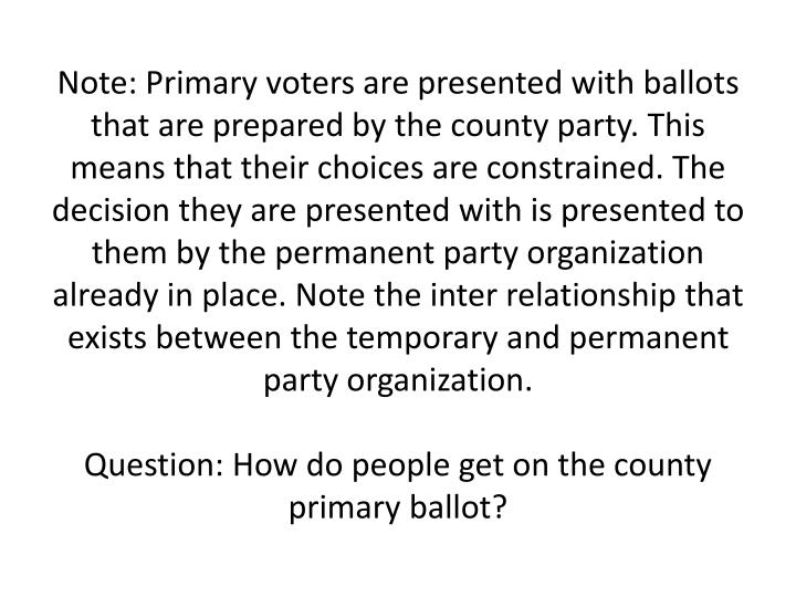 Note: Primary voters are presented with ballots that are prepared by the county party. This means that their choices are constrained. The decision they are presented with is presented to them by the permanent party organization already in place. Note the inter relationship that exists between the temporary and permanent party organization.