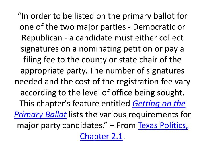 """""""In order to be listed on the primary ballot for one of the two major parties - Democratic or Republican - a candidate must either collect signatures on a nominating petition or pay a filing fee to the county or state chair of the appropriate party. The number of signatures needed and the cost of the registration fee vary according to the level of office being sought. This chapter's feature entitled"""