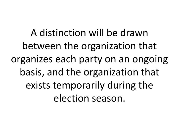 A distinction will be drawn between the organization that organizes each party on an ongoing basis, and the organization that exists temporarily during the election season.