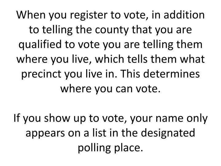 When you register to vote, in addition to telling the county that you are qualified to vote you are telling them where you live, which tells them what precinct you live in. This determines where you can vote.