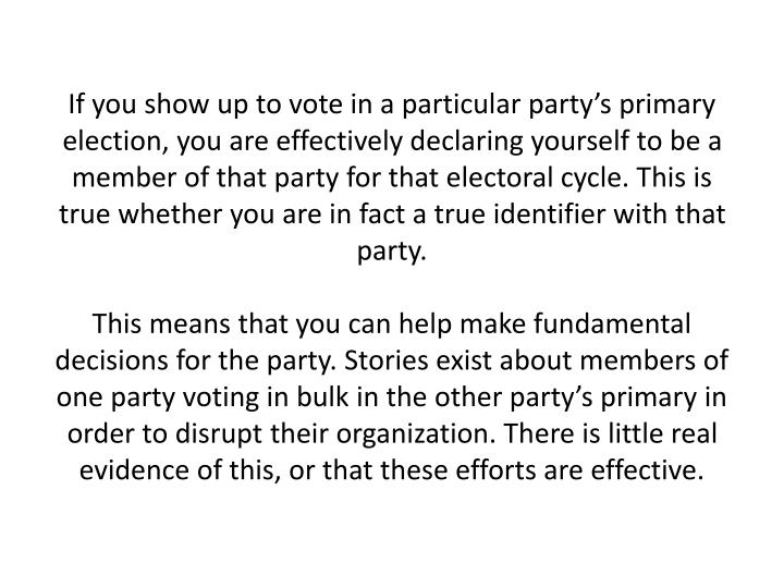 If you show up to vote in a particular party's primary election, you are effectively declaring yourself to be a member of that party for that electoral cycle. This is true whether you are in fact a true identifier with that party.