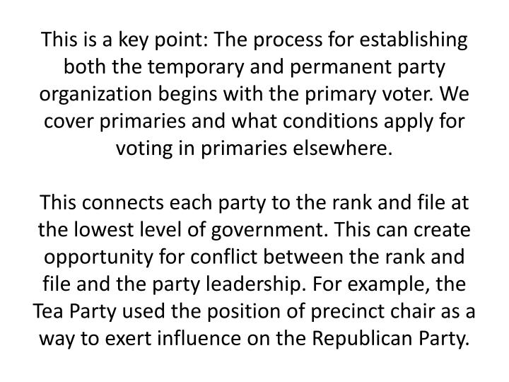 This is a key point: The process for establishing both the temporary and permanent party organization begins with the primary voter. We cover primaries and what conditions apply for voting in primaries elsewhere.