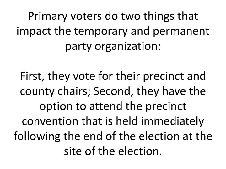 Primary voters do two things that impact the temporary and permanent party organization: