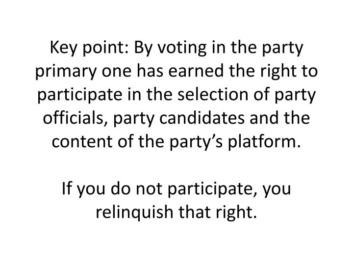 Key point: By voting in the party primary one has earned the right to participate in the selection of party officials, party candidates and the content of the party's platform.