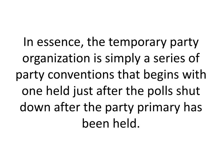 In essence, the temporary party organization is simply a series of party conventions that begins with one held just after the polls shut down after the party primary has been held.