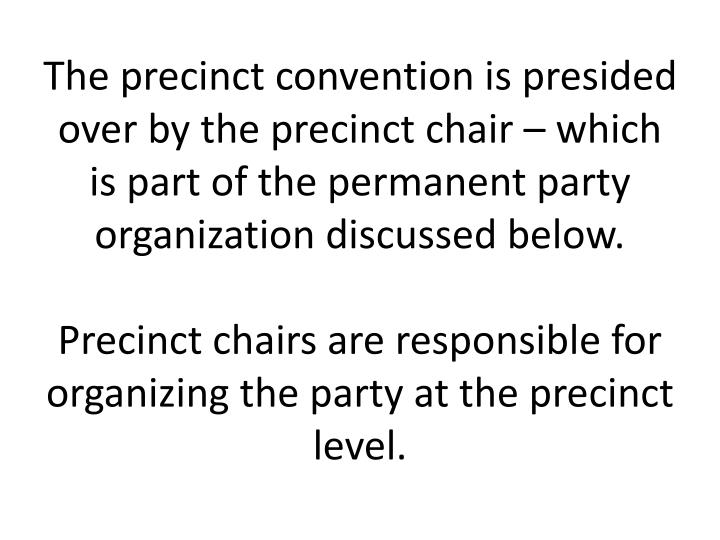 The precinct convention is presided over by the precinct chair – which is part of the permanent party organization discussed below.