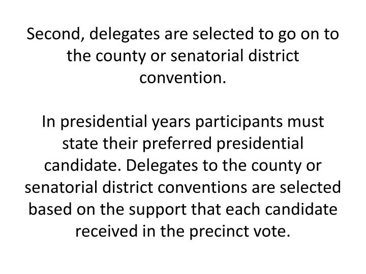 Second, delegates are selected to go on to the county or senatorial district convention.