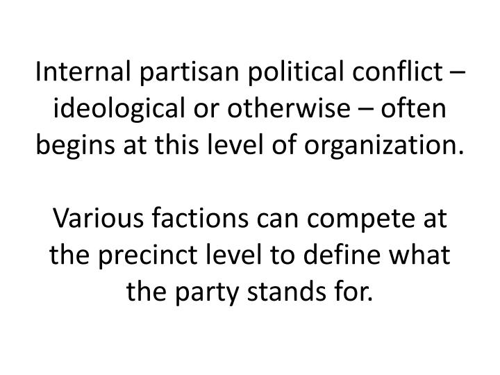 Internal partisan political conflict – ideological or otherwise – often begins at this level of organization.