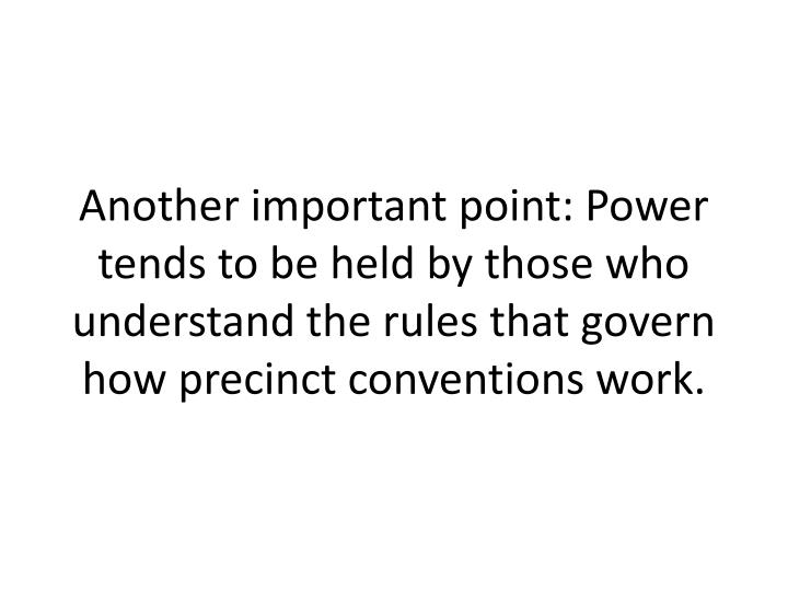 Another important point: Power tends to be held by those who understand the rules that govern how precinct conventions work.