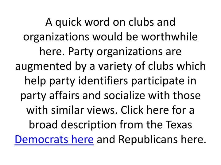 A quick word on clubs and organizations would be worthwhile here. Party organizations are augmented by a variety of clubs which help party identifiers participate in party affairs and socialize with those with similar views. Click here for a broad description from the Texas