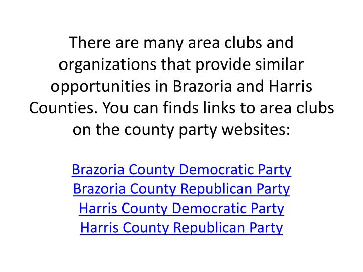 There are many area clubs and organizations that provide similar opportunities in Brazoria and Harris Counties. You can finds links to area clubs on the county party websites: