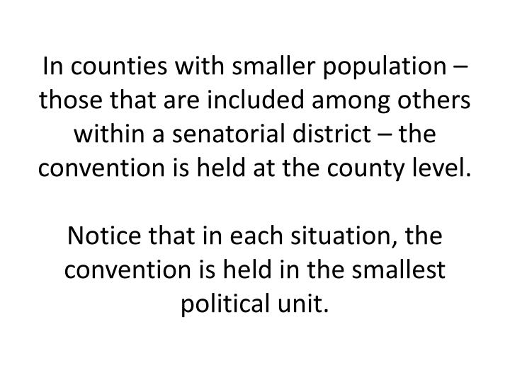 In counties with smaller population – those that are included among others within a senatorial district – the convention is held at the county level.