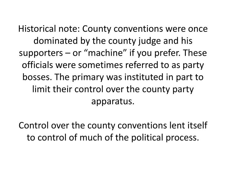 """Historical note: County conventions were once dominated by the county judge and his supporters – or """"machine"""" if you prefer. These officials were sometimes referred to as party bosses. The primary was instituted in part to limit their control over the county party apparatus."""