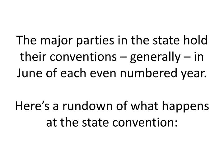 The major parties in the state hold their conventions – generally – in June of each even numbered year.