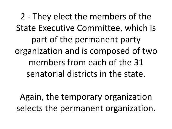 2 - They elect the members of the State Executive Committee, which is part of the permanent party organization and is composed of two members from each of the 31 senatorial districts in the state.