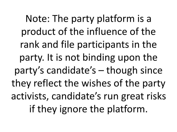 Note: The party platform is a product of the influence of the rank and file participants in the party. It is not binding upon the party's candidate's – though since they reflect the wishes of the party activists, candidate's run great risks if they ignore the platform.