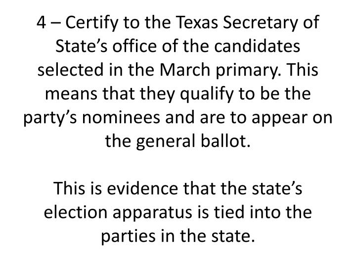 4 – Certify to the Texas Secretary of State's office of the candidates selected in the March primary. This means that they qualify to be the party's nominees and are to appear on the general ballot.