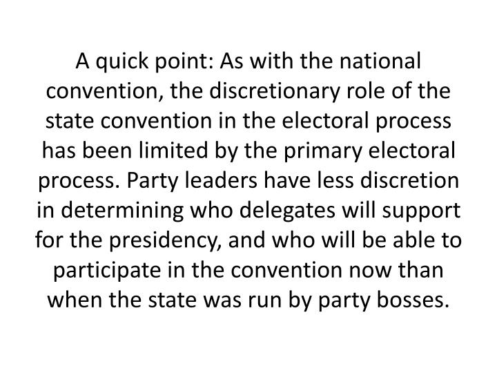 A quick point: As with the national convention, the discretionary role of the state convention in the electoral process has been limited by the primary electoral process. Party leaders have less discretion in determining who delegates will support for the presidency, and who will be able to participate in the convention now than when the state was run by party bosses.