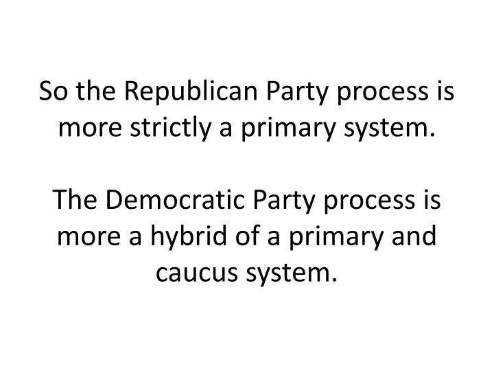So the Republican Party process is more strictly a primary system.
